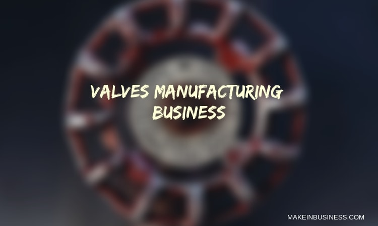 How to Get into Valves Manufacturing Business